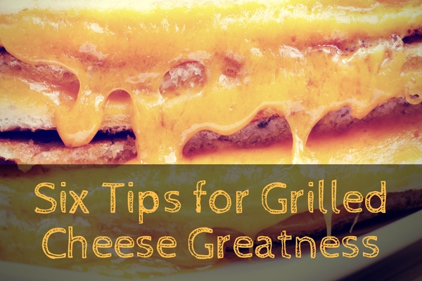 Six Tips for Grilled Cheese Greatness